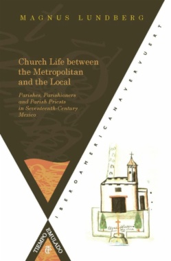 Church Life between the Metropolitan and the Local : Parishes, Parishioners and Parish Priests in Seventeenth-Century Mexico
